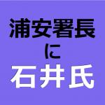 浦安署長に石井氏
