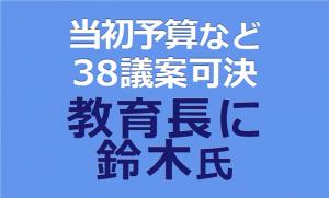 当初予算案など 38議案可決 教育長に鈴木氏