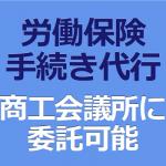 「労働保険の手続き代行」は 商工会議所に委託可能