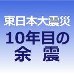 東日本大震災 10年目の余震